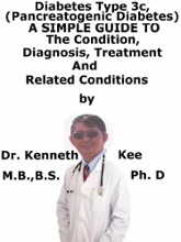 Diabetes Mellitus Type 3c, (Pancreatogenic Diabetes) A Simple Guide To The Condition, Diagnosis, Treatment And Related Conditions