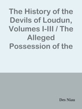 The History of the Devils of Loudun, Volumes I-III / The Alleged Possession of the Ursuline Nuns, and the Trial and Execution of Urbain Grandier, Told by an Eye-witness