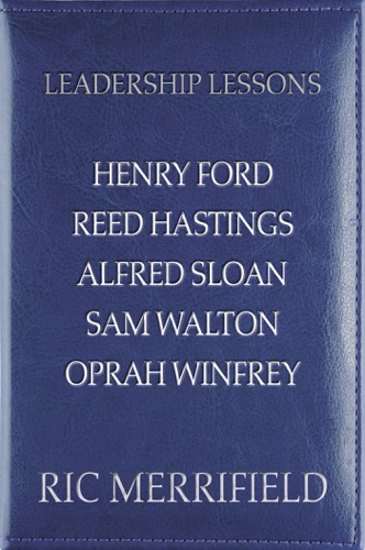 Ric Merrifield - Leadership Lessons: Henry Ford, Reed Hastings, Alfred Sloan, Sam Walton, Oprah Winfrey