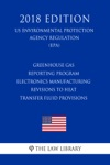 Greenhouse Gas Reporting Program - Electronics Manufacturing - Revisions To Heat Transfer Fluid Provisions US Environmental Protection Agency Regulation EPA 2018 Edition