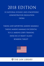 Taking and Importing Marine Mammals - Taking Marine Mammals Incidental to U.S. Marine Corps Training Exercises at Brant Island Bombing Target (US National Oceanic and Atmospheric Administration Regulation) (NOAA) (2018 Edition)