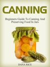 Canning Beginners Guide To Canning And Preserving Food In Jars