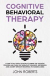 Cognitive Behavioral Therapy How To Rewire The Thought Process And Flush Out Negative Thoughts Depression And Anxiety Without Resorting To Harmful Meds