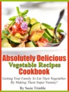 Absolutely Delicious Vegetable Recipes Cookbook Getting Your Family To Eat Their Vegetables By Making Them Super Yummy