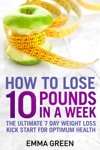 How To Lose 10 Pounds In A Week The Ultimate 7 Day Weight Loss Kick-Start For Optimum Health