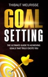 Goal Setting The Ultimate Guide To Achieving Goals That Truly Excite You
