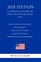Public Housing Evaluation and Oversight - Changes to the Public Housing Assessment System (PHAS) and Determining (US Department of Housing and Urban Development Regulation) (HUD) (2018 Edition)