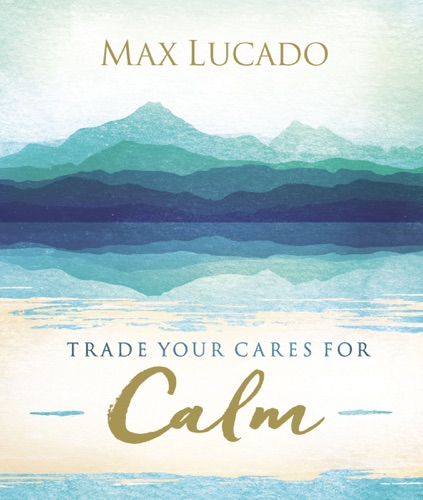 Max Lucado - Trade Your Cares for Calm