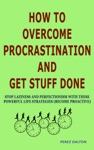 How To Overcome Procrastination And Get Stuff Done Stop Laziness And Perfectionism With These Powerful Life Strategies Become Proactive