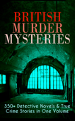 British Murder Mysteries: 350+ Detective Novels & True Crime Stories in One Volume