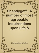 Shandygaff / A Number Of Most Agreeable Inquirendoes Upon Life & Letters, Interspersed With Short Stories & Skits, The Whole Most Diverting To The Reader