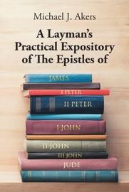 A LAYMAN'S PRACTICAL EXPOSITORY OF THE EPISTLES OF JAMES, I PETER, II PETER, I JOHN, II JOHN, III JOHN, AND JUDE