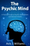 The Psychic Mind A Practical Guide To Psychic Development And Spiritual Growth
