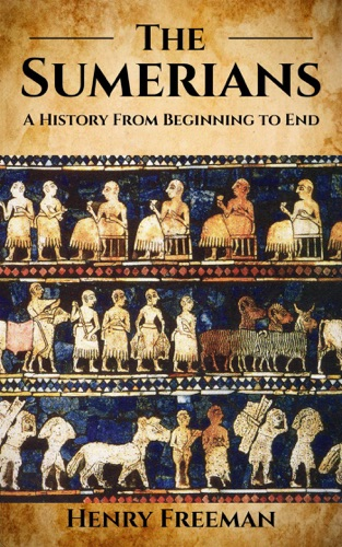 Henry Freeman - Sumerians: A History From Beginning to End
