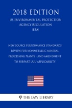 New Source Performance Standards Review for Nonmetallic Mineral Processing Plants - and Amendment to Subpart UUU Applicability (US Environmental Protection Agency Regulation) (EPA) (2018 Edition)