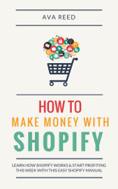 How To Make Money With Shopify: Learn How Shopify Works & Start Profiting This Week With This Easy Shopify Manual