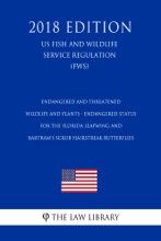 Endangered And Threatened Wildlife And Plants - Endangered Status For The Florida Leafwing And Bartram's Scrub-Hairstreak Butterflies (US Fish And Wildlife Service Regulation) (FWS) (2018 Edition)