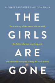The Girls Are Gone: The True Story of Two Sisters Who Vanished, the Father Who Kept Searching, and the Adults Who Conspired to Keep the Truth Hidden book