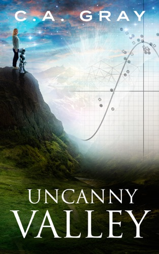 Uncanny Valley: The Uncanny Valley Trilogy, Book 1 - C.A. Gray - C.A. Gray