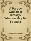 A Parody Outline Of History  Wherein May Be Found A Curiously Irreverent Treatment Of American Historical Events Imagining Them As They Would Be Narrated By Americas Most Characteristic Contemporary Authors