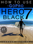 GoPro Hero 7 Black: How To Use The GoPro Hero 7 Black