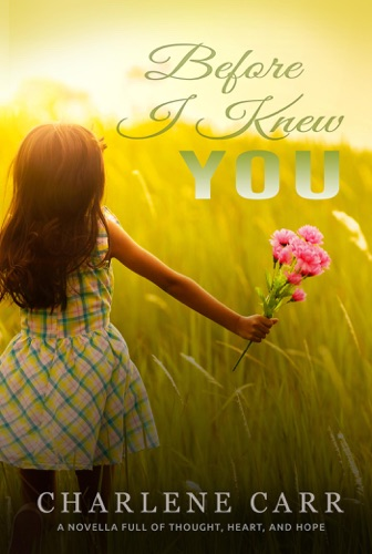 Charlene Carr - Before I Knew You: A Novella Full of Thought, Heart, and Hope
