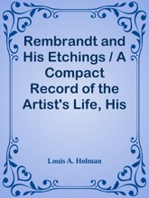 Rembrandt and His Etchings / A Compact Record of the Artist's Life, His Work and his Time. With the complete Chronological List of his Etchings