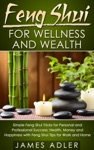 Feng Shui For Wellness And Wealth Simple Feng Shui Tricks For Personal And Professional Success Health Money And Happiness With Feng Shui Tips For Work And Home