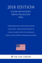 Endangered And Threatened Wildlife And Plants - Revised Designation Of Critical Habitat For The Contiguous United States Distinct Population Segment (US Fish And Wildlife Service Regulation) (FWS) (2018 Edition)