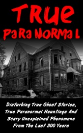 True Paranormal Disturbing True Ghost Stories True Paranormal Hauntings And Scary Unexplained Phenomena From The Last 300 Years