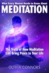 What Every Woman Needs To Know About Meditation - The Truth Of How Meditation Can Bring Peace To Your Life
