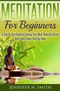 Meditation For Beginners: A Step By Step Guide To Calming Your Mind, Reducing Stress, And Living Longer Starting Today Book Review