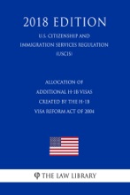Allocation of Additional H-1B Visas Created by the H-1B Visa Reform Act of 2004 (U.S. Citizenship and Immigration Services Regulation) (USCIS) (2018 Edition)