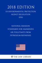 National Emission Standards For Hazardous Air Pollutants From Petroleum Refineries (US Environmental Protection Agency Regulation) (EPA) (2018 Edition)