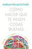 Marian Rojas Estapé - Cómo hacer que te pasen cosas buenas portada