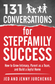 131 Conversations For Stepfamily Success: How to Grow Intimacy, Parent as a Team, and Build a Joyful Home