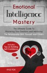 Emotional Intelligence Mastery The Ultimate Guide To Mastering Your Emotions And Improving The Relationship With Yourself And Others