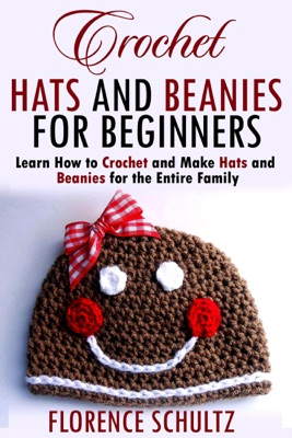 Crochet Hats and Beanies for Beginners. Learn How to Crochet and Make Hats and Beanies for the Entire Family