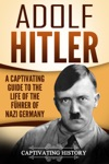 Adolf Hitler A Captivating Guide To The Life Of The Fhrer Of Nazi Germany