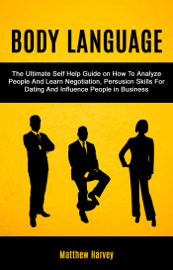 Body Language: The Ultimate Self Help Guide on How To Analyze People And Learn Negotiation, Persuasion Skills For Dating And Influence People In Business - Matthew Harvey book summary