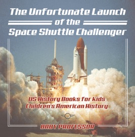 The Unfortunate Launch Of The Space Shuttle Challenger Us History Books For Kids Children S American History