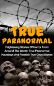 True Paranormal: Frightening Stories Of Horror From Around The World: True Paranormal Hauntings And Freakish True Ghost Stories
