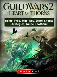 Guild Wars 2 Heart Of Thorns Game Free Map Key Story Cheats Strategies Guide Unofficial
