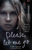 Please, Let Me Go - The Horrific True Story of a Girl's Life In The Hands of Sex Traffickers