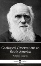 Geological Observations On South America By Charles Darwin - Delphi Classics (Illustrated)
