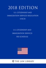 U.S. Citizenship and Immigration Services Fee Schedule (U.S. Citizenship and Immigration Services Regulation) (USCIS) (2018 Edition)