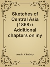 Sketches of Central Asia (1868) / Additional chapters on my travels, adventures, and on the ethnology of Central Asia
