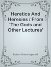 Heretics And Heresies  From The Gods And Other Lectures