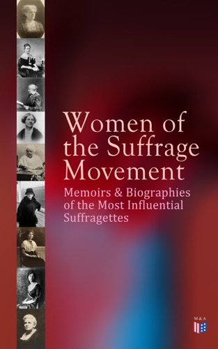 Jane Addams, Elizabeth Cady Stanton, Ida Husted Harper, Anna Howard Shaw, Millicent Garrett Fawcett, Emmeline Pankhurst & Alice Stone Blackwell - Women of the Suffrage Movement: Memoirs & Biographies of the Most Influential Suffragettes