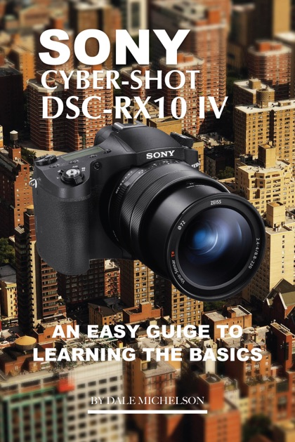 Sony Cyber Shot Dsc Rx10 Iv: An Easy Guide to Learning Basics by Dale  Michelson on Apple Books